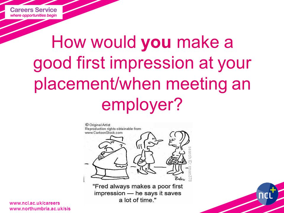 www.ncl.ac.uk/careers www.northumbria.ac.uk/sis How would you make a good first impression at your placement/when meeting an employer