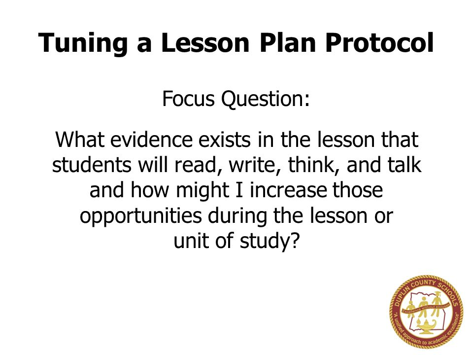 Tuning a Lesson Plan Protocol Focus Question: What evidence exists in the lesson that students will read, write, think, and talk and how might I increase those opportunities during the lesson or unit of study