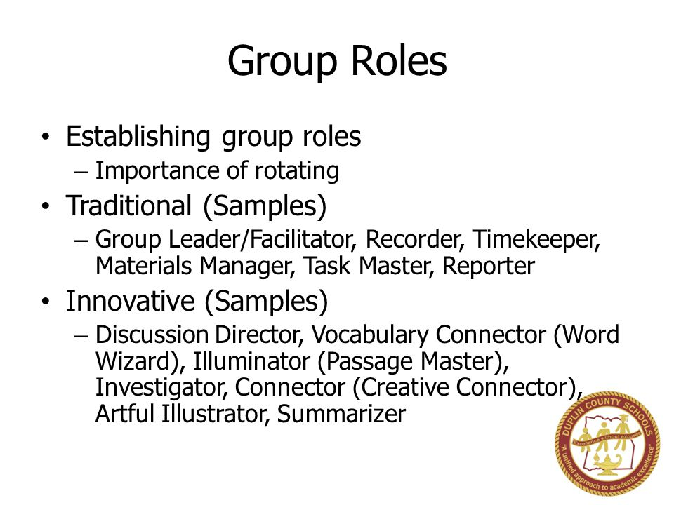 Group Roles Establishing group roles – Importance of rotating Traditional (Samples) – Group Leader/Facilitator, Recorder, Timekeeper, Materials Manager, Task Master, Reporter Innovative (Samples) – Discussion Director, Vocabulary Connector (Word Wizard), Illuminator (Passage Master), Investigator, Connector (Creative Connector), Artful Illustrator, Summarizer
