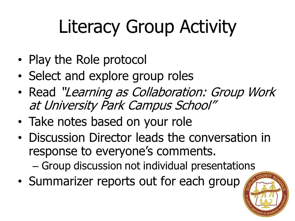 Literacy Group Activity Play the Role protocol Select and explore group roles Read Learning as Collaboration: Group Work at University Park Campus School Take notes based on your role Discussion Director leads the conversation in response to everyone's comments.
