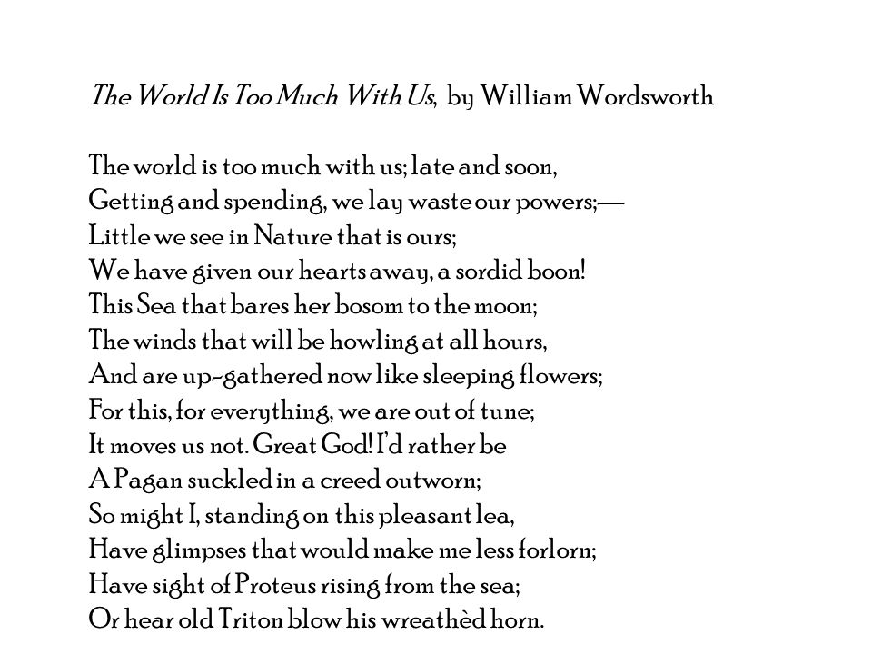 The World Is Too Much With Us, by William Wordsworth The world is too much with us; late and soon, Getting and spending, we lay waste our powers;— Little we see in Nature that is ours; We have given our hearts away, a sordid boon.