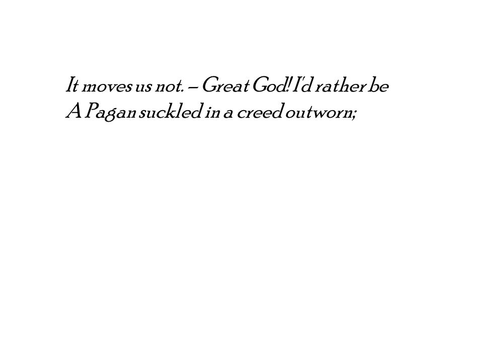 It moves us not. – Great God! I d rather be A Pagan suckled in a creed outworn;