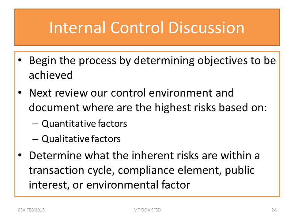 Internal Control Discussion Begin the process by determining objectives to be achieved Next review our control environment and document where are the highest risks based on: – Quantitative factors – Qualitative factors Determine what the inherent risks are within a transaction cycle, compliance element, public interest, or environmental factor CSA FEB 2015MT DOA SFSD24