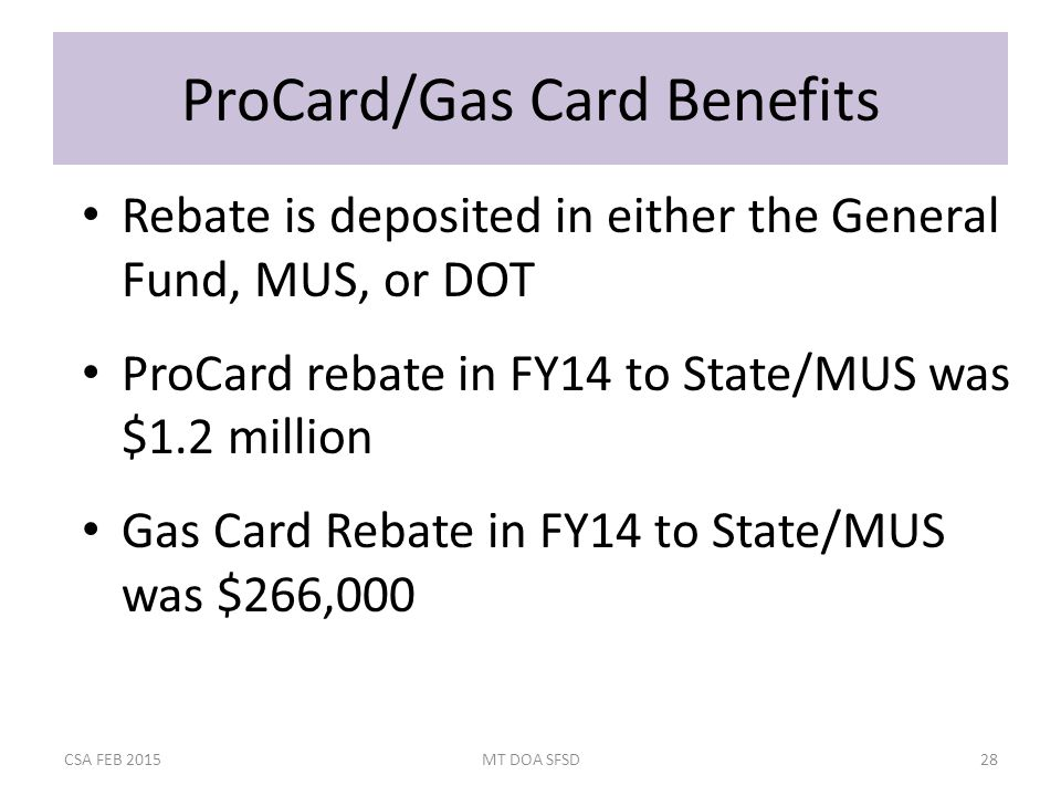ProCard/Gas Card Benefits Rebate is deposited in either the General Fund, MUS, or DOT ProCard rebate in FY14 to State/MUS was $1.2 million Gas Card Rebate in FY14 to State/MUS was $266,000 CSA FEB 2015MT DOA SFSD28