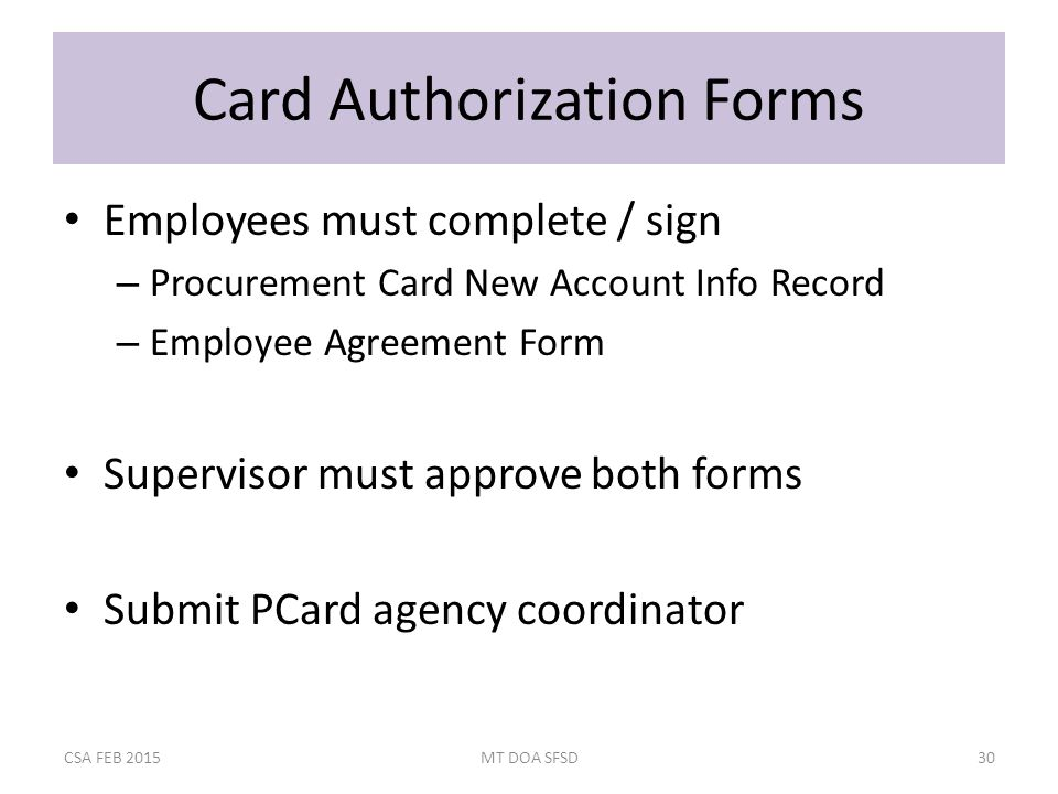 Card Authorization Forms Employees must complete / sign – Procurement Card New Account Info Record – Employee Agreement Form Supervisor must approve both forms Submit PCard agency coordinator CSA FEB 2015MT DOA SFSD30