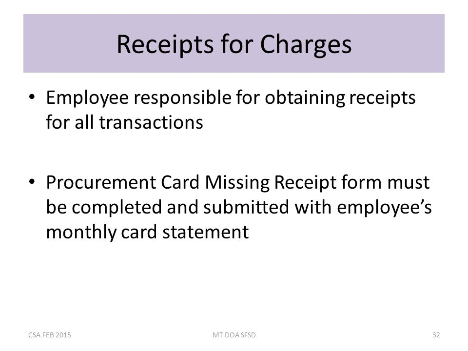 Receipts for Charges Employee responsible for obtaining receipts for all transactions Procurement Card Missing Receipt form must be completed and submitted with employee's monthly card statement CSA FEB 2015MT DOA SFSD32