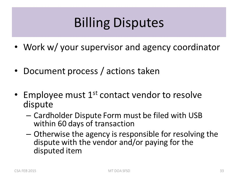 Billing Disputes Work w/ your supervisor and agency coordinator Document process / actions taken Employee must 1 st contact vendor to resolve dispute – Cardholder Dispute Form must be filed with USB within 60 days of transaction – Otherwise the agency is responsible for resolving the dispute with the vendor and/or paying for the disputed item CSA FEB 2015MT DOA SFSD33