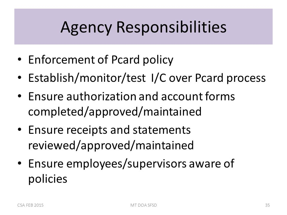Agency Responsibilities Enforcement of Pcard policy Establish/monitor/test I/C over Pcard process Ensure authorization and account forms completed/approved/maintained Ensure receipts and statements reviewed/approved/maintained Ensure employees/supervisors aware of policies CSA FEB 2015MT DOA SFSD35