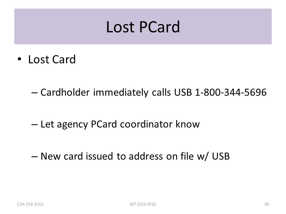 Lost PCard Lost Card – Cardholder immediately calls USB 1-800-344-5696 – Let agency PCard coordinator know – New card issued to address on file w/ USB CSA FEB 2015MT DOA SFSD39