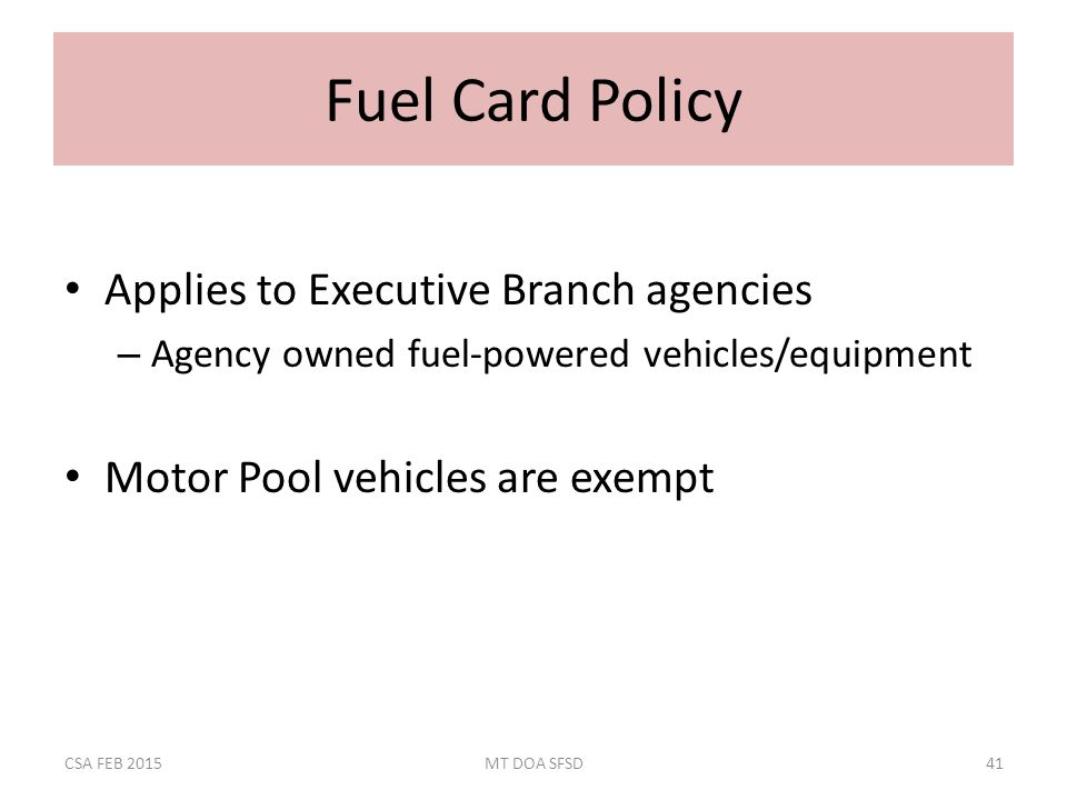 Fuel Card Policy Applies to Executive Branch agencies – Agency owned fuel-powered vehicles/equipment Motor Pool vehicles are exempt CSA FEB 2015MT DOA SFSD41