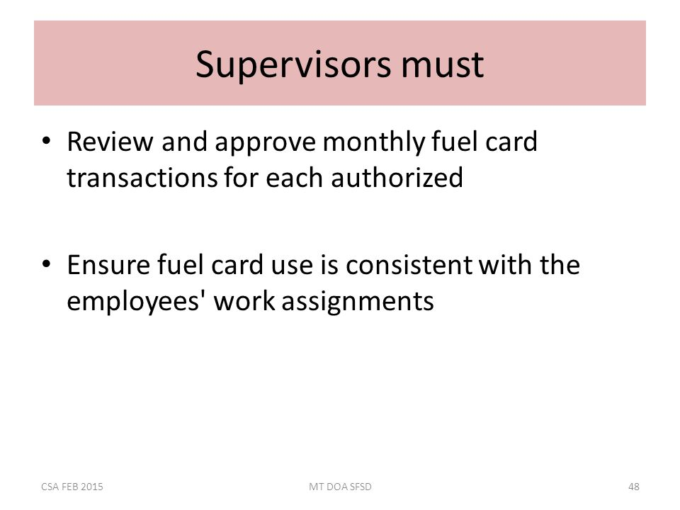 Supervisors must Review and approve monthly fuel card transactions for each authorized Ensure fuel card use is consistent with the employees work assignments CSA FEB 2015MT DOA SFSD48
