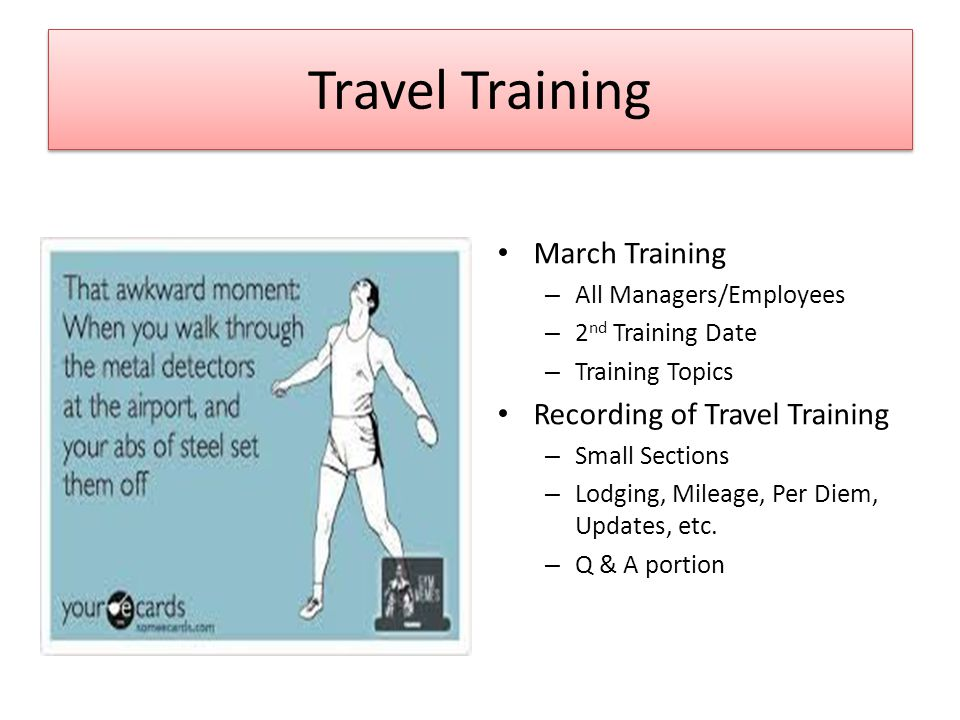 Travel Training March Training – All Managers/Employees – 2 nd Training Date – Training Topics Recording of Travel Training – Small Sections – Lodging, Mileage, Per Diem, Updates, etc.