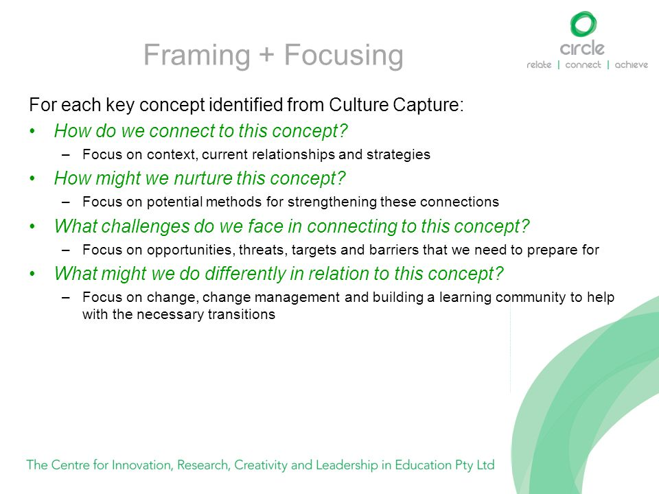 Framing + Focusing For each key concept identified from Culture Capture: How do we connect to this concept? –Focus on context, current relationships a