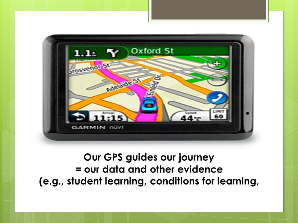 Our GPS guides our journey = our data and other evidence (e.g., student learning, conditions for learning,