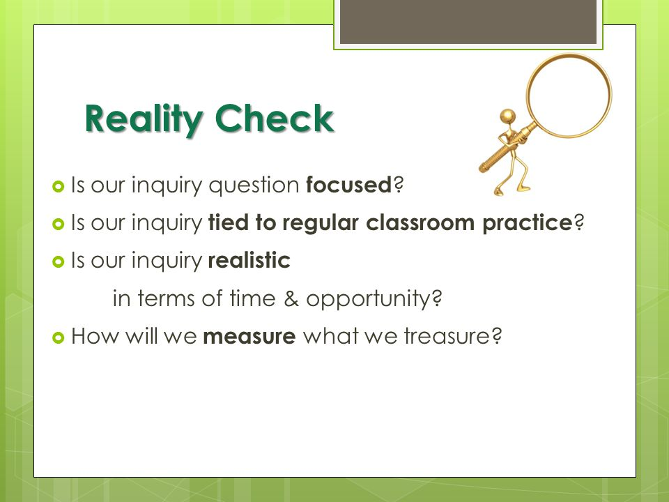 Reality Check  Is our inquiry question focused ?  Is our inquiry tied to regular classroom practice ?  Is our inquiry realistic in terms of time &
