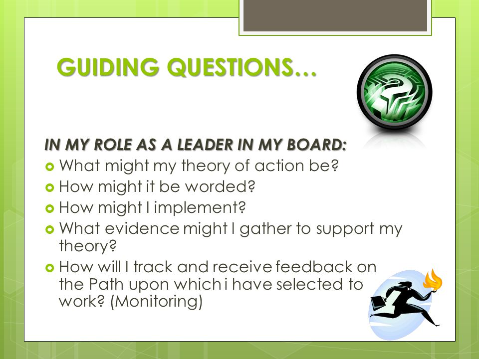 GUIDING QUESTIONS… IN MY ROLE AS A LEADER IN MY BOARD:  What might my theory of action be?  How might it be worded?  How might I implement?  What