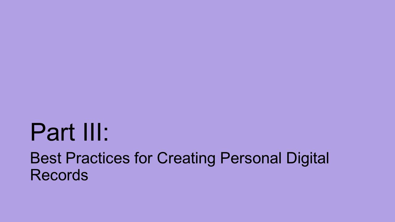 Part III: Best Practices for Creating Personal Digital Records