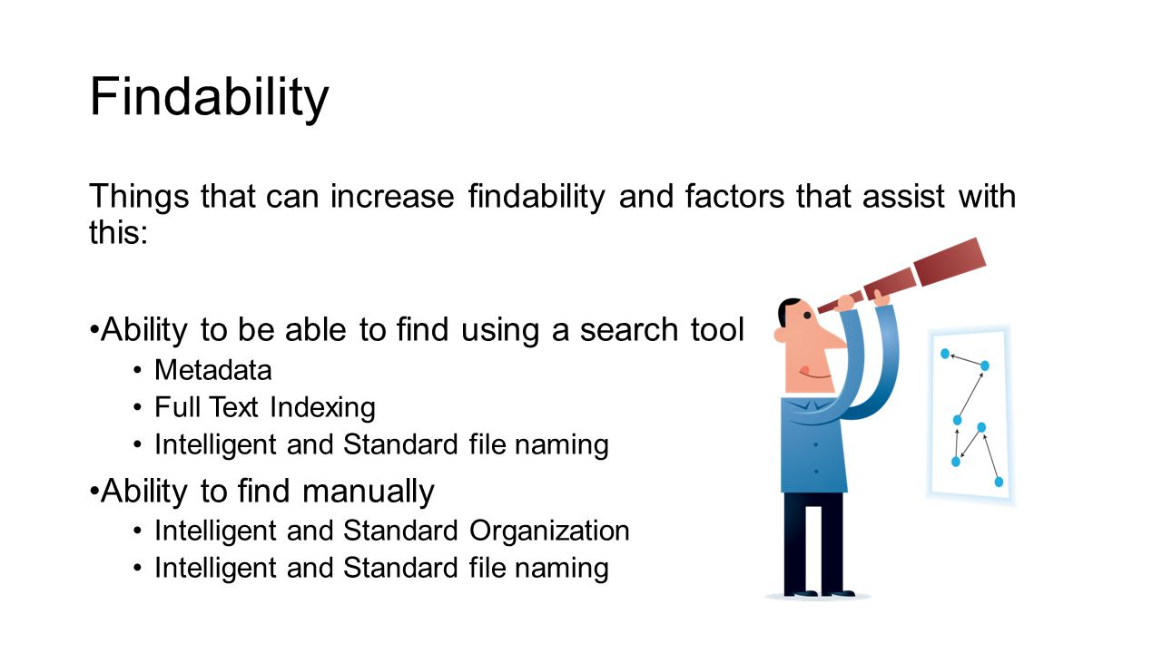 Findability Things that can increase findability and factors that assist with this: Ability to be able to find using a search tool Metadata Full Text