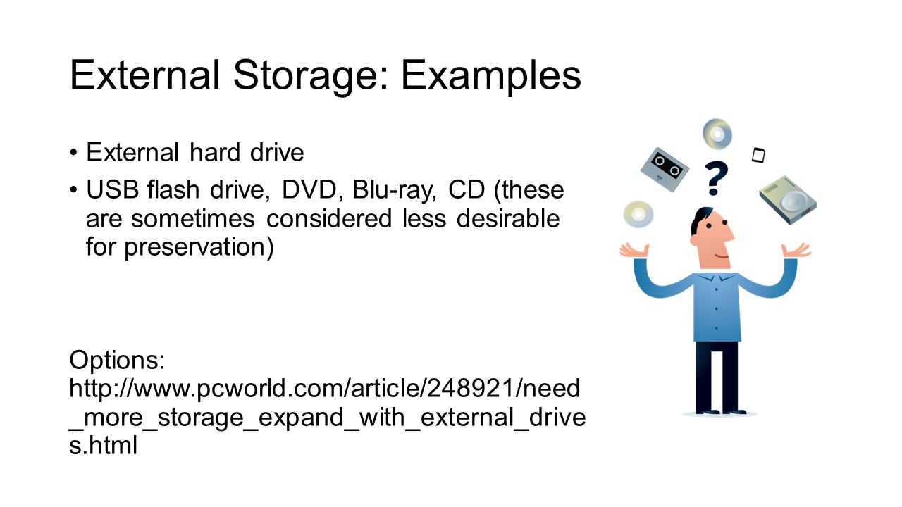 External Storage: Examples External hard drive USB flash drive, DVD, Blu-ray, CD (these are sometimes considered less desirable for preservation) Opti