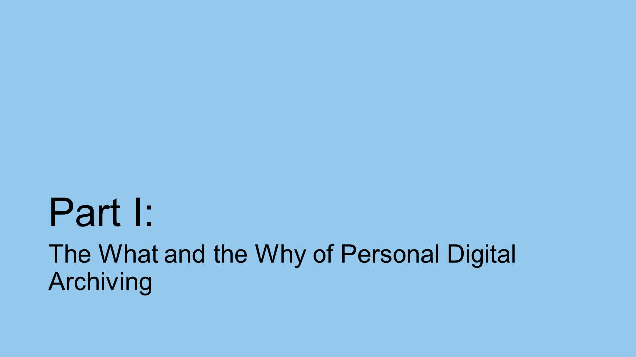 Part I: The What and the Why of Personal Digital Archiving