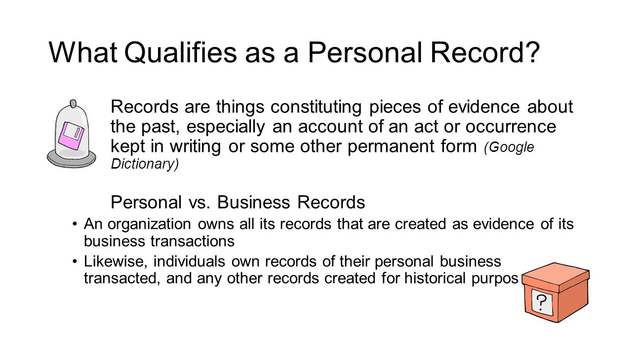 What Qualifies as a Personal Record? Records are things constituting pieces of evidence about the past, especially an account of an act or occurrence