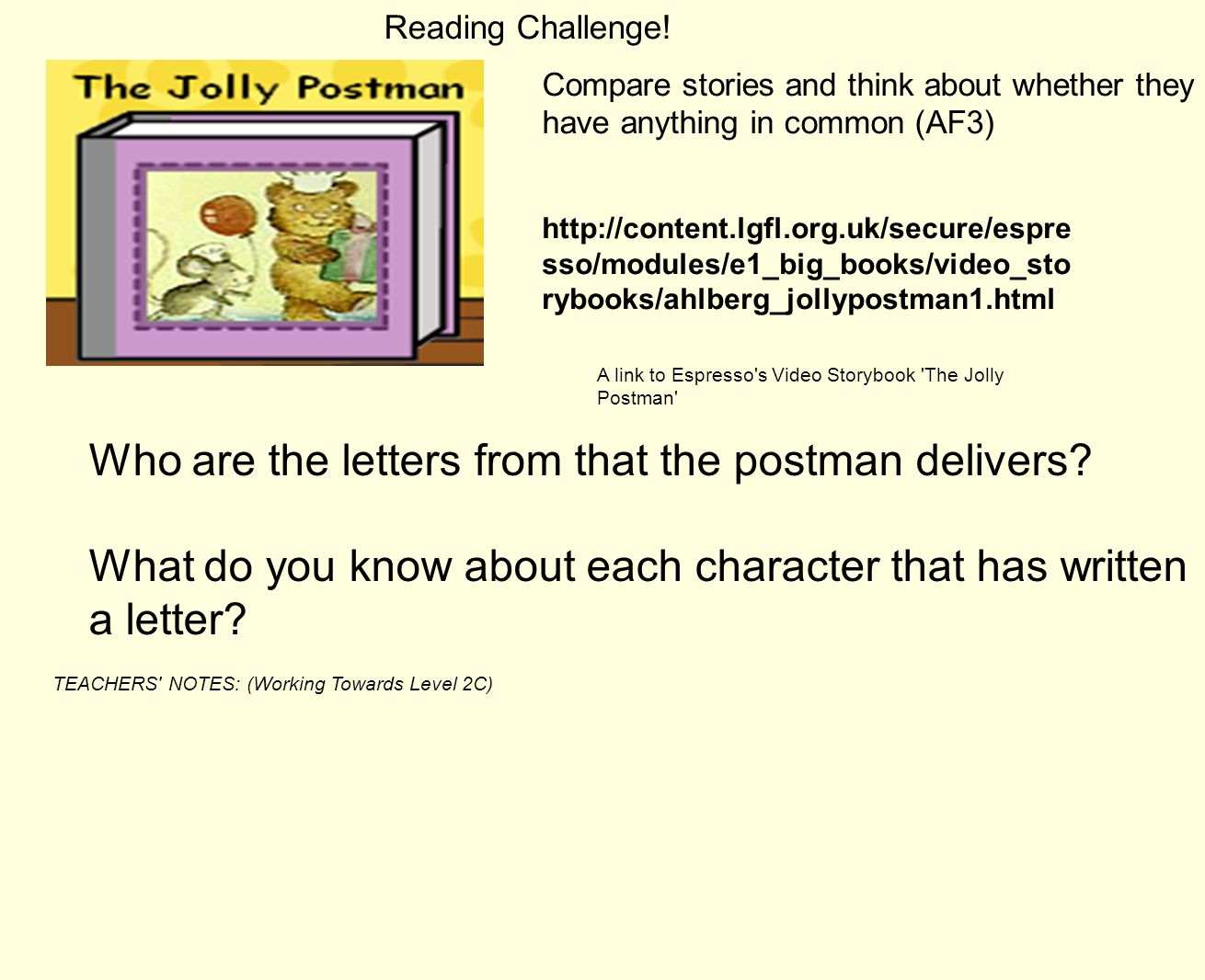 TEACHERS NOTES: (Working Towards Level 2C) Compare stories and think about whether they have anything in common (AF3) http://content.lgfl.org.uk/secure/espre sso/modules/e1_big_books/video_sto rybooks/ahlberg_jollypostman1.html Who are the letters from that the postman delivers.