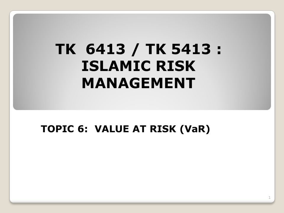 TK 6413 / TK 5413 : ISLAMIC RISK MANAGEMENT TOPIC 6: VALUE AT RISK (VaR) 1