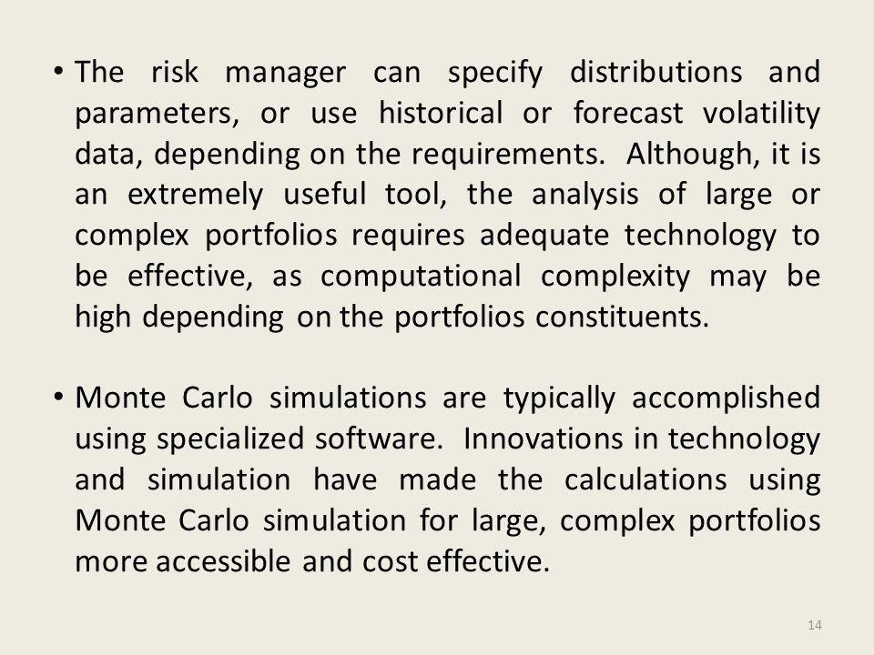 The risk manager can specify distributions and parameters, or use historical or forecast volatility data, depending on the requirements.
