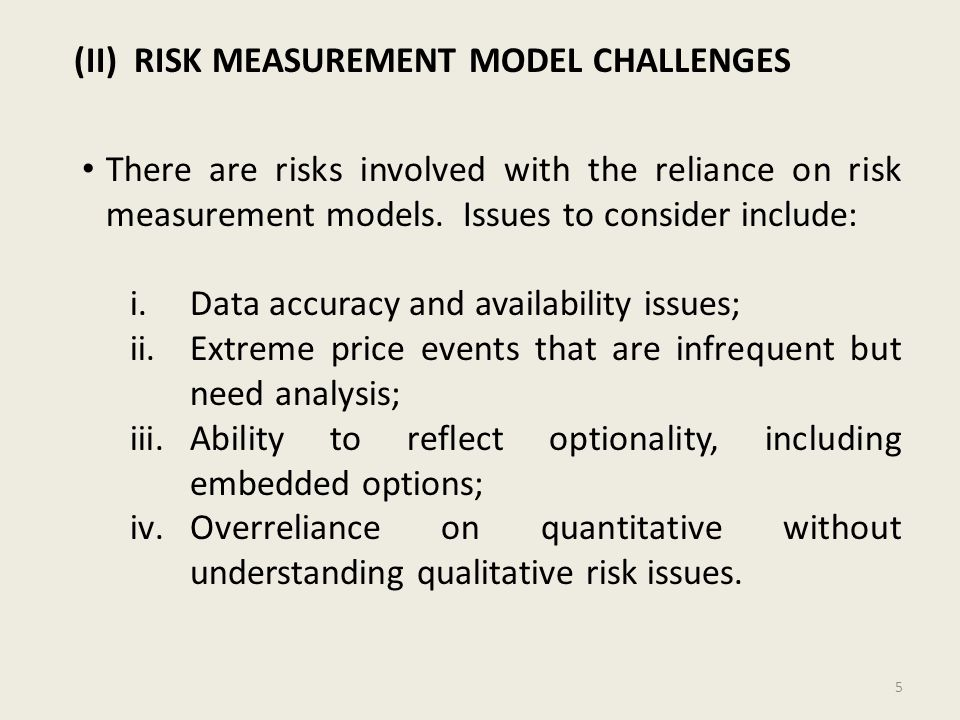 (II) RISK MEASUREMENT MODEL CHALLENGES There are risks involved with the reliance on risk measurement models. Issues to consider include: i.Data accur