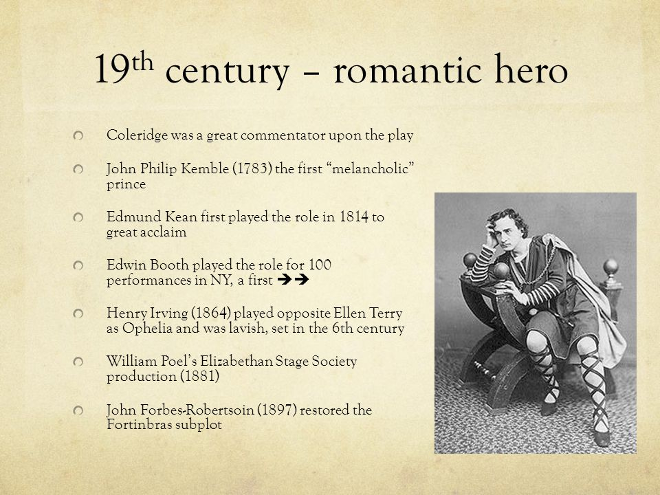 19 th century – romantic hero Coleridge was a great commentator upon the play John Philip Kemble (1783) the first melancholic prince Edmund Kean first played the role in 1814 to great acclaim Edwin Booth played the role for 100 performances in NY, a first  Henry Irving (1864) played opposite Ellen Terry as Ophelia and was lavish, set in the 6th century William Poel's Elizabethan Stage Society production (1881) John Forbes-Robertsoin (1897) restored the Fortinbras subplot