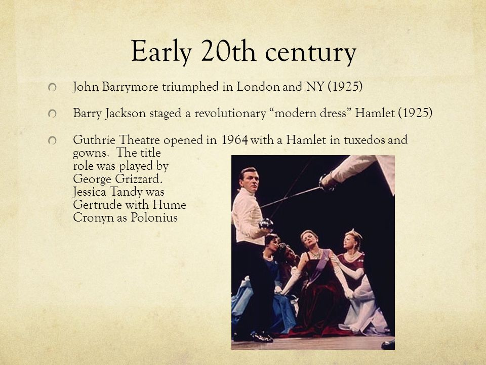 Early 20th century John Barrymore triumphed in London and NY (1925) Barry Jackson staged a revolutionary modern dress Hamlet (1925) Guthrie Theatre opened in 1964 with a Hamlet in tuxedos and gowns.