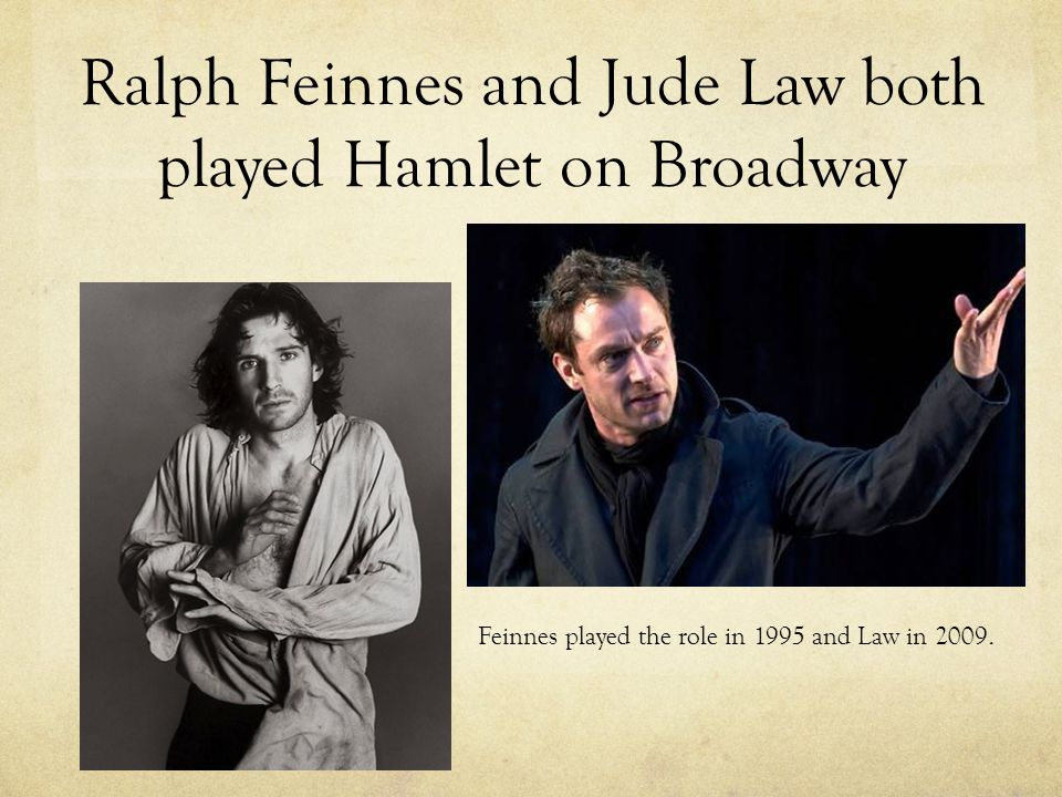 Ralph Feinnes and Jude Law both played Hamlet on Broadway Feinnes played the role in 1995 and Law in 2009.