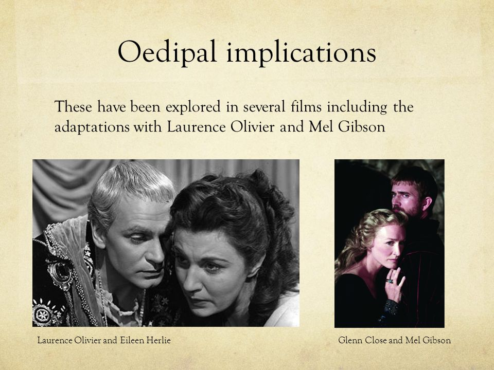Oedipal implications These have been explored in several films including the adaptations with Laurence Olivier and Mel Gibson Laurence Olivier and Eileen Herlie Glenn Close and Mel Gibson