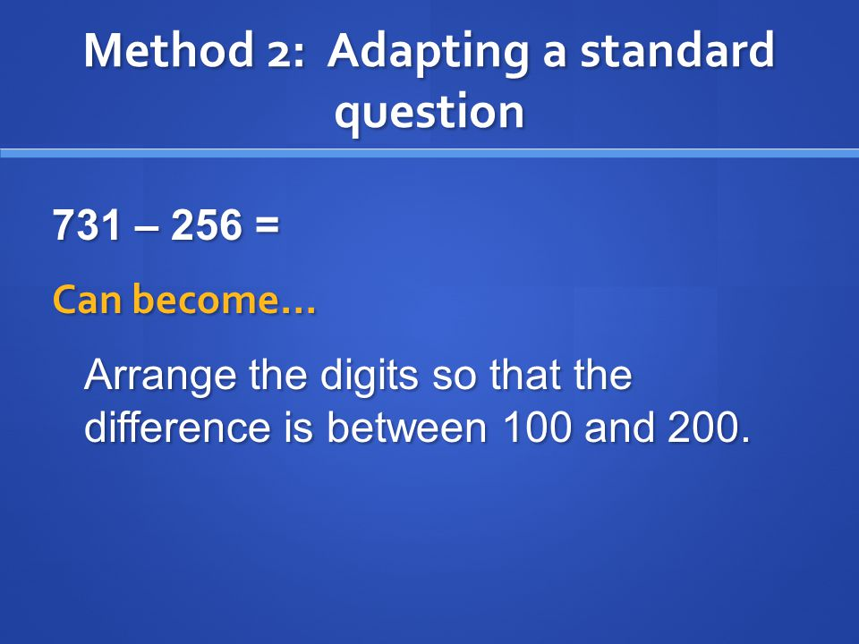 Method 2: Adapting a standard question 731 – 256 = Can become… Arrange the digits so that the difference is between 100 and 200.