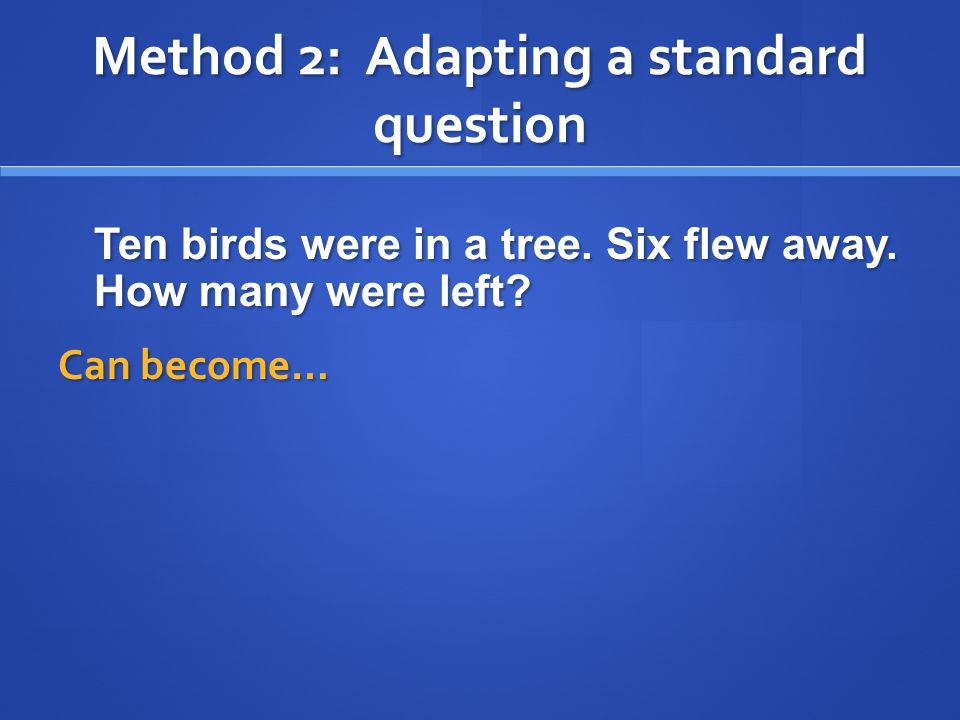Method 2: Adapting a standard question Ten birds were in a tree. Six flew away. How many were left? Can become…
