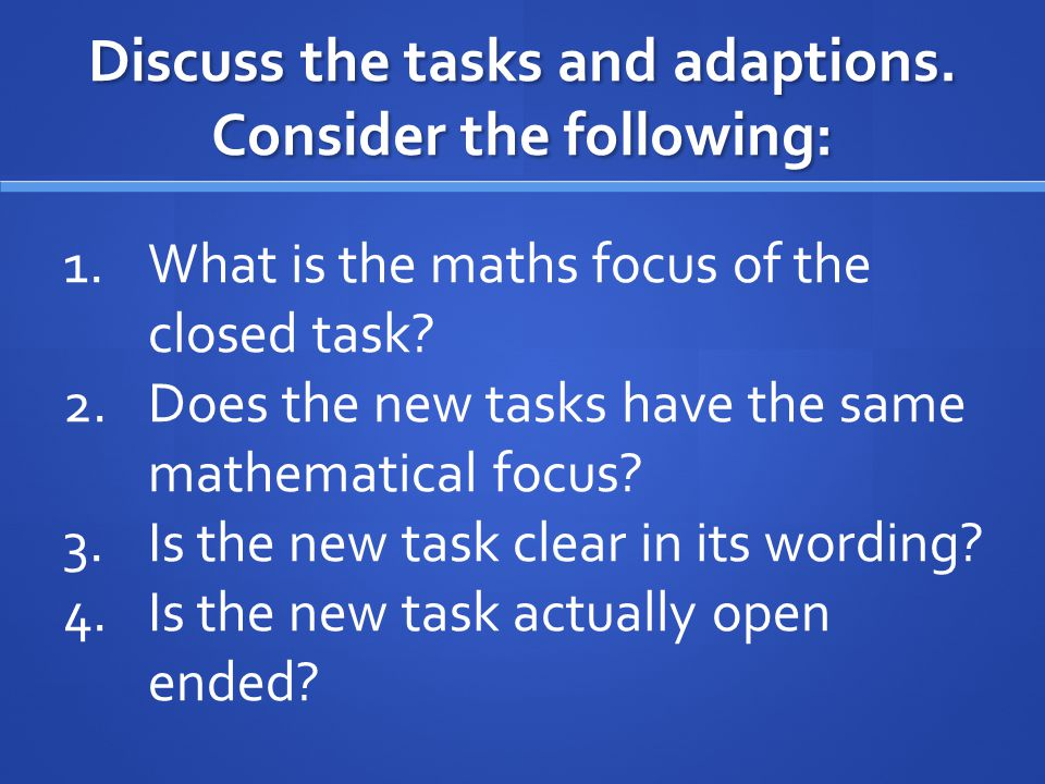 Discuss the tasks and adaptions. Consider the following: 1.What is the maths focus of the closed task? 2.Does the new tasks have the same mathematical