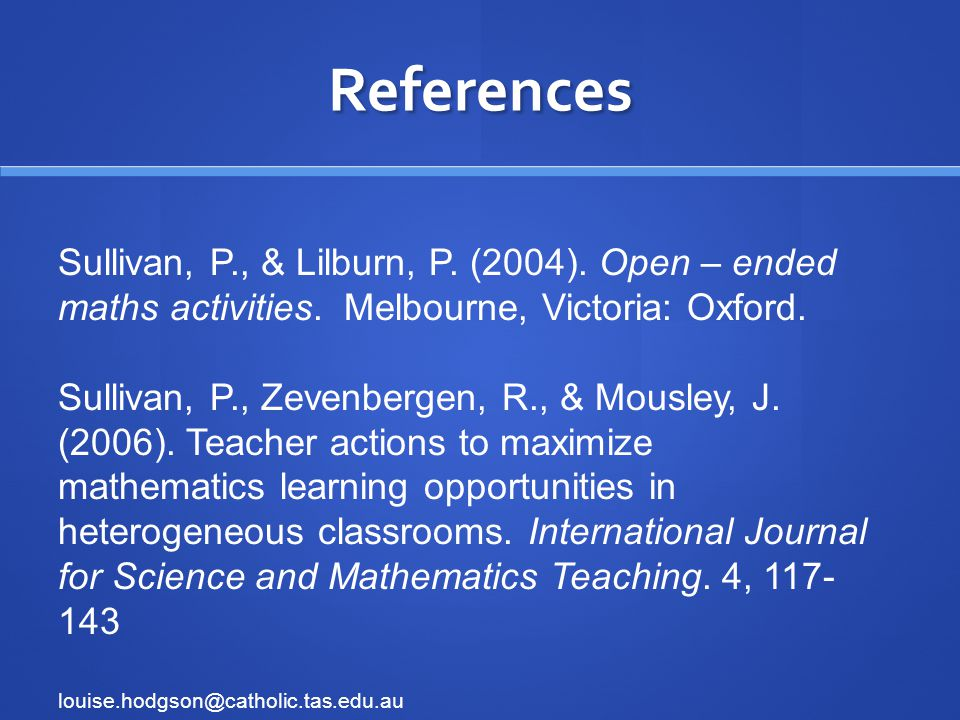 References Sullivan, P., & Lilburn, P. (2004). Open – ended maths activities.