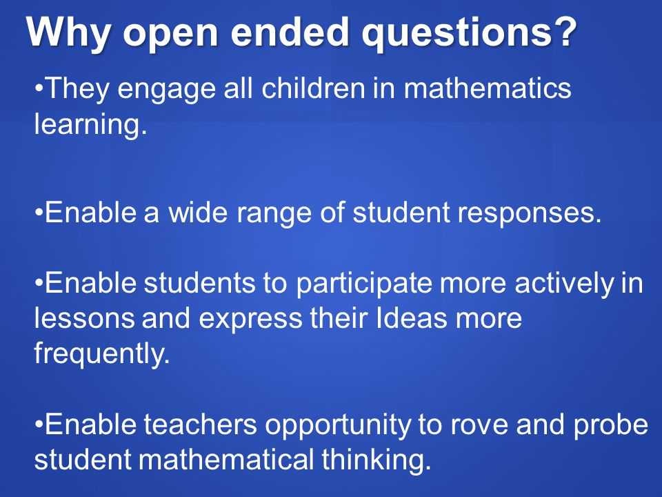 Why open ended questions? They engage all children in mathematics learning. Enable a wide range of student responses. Enable students to participate m