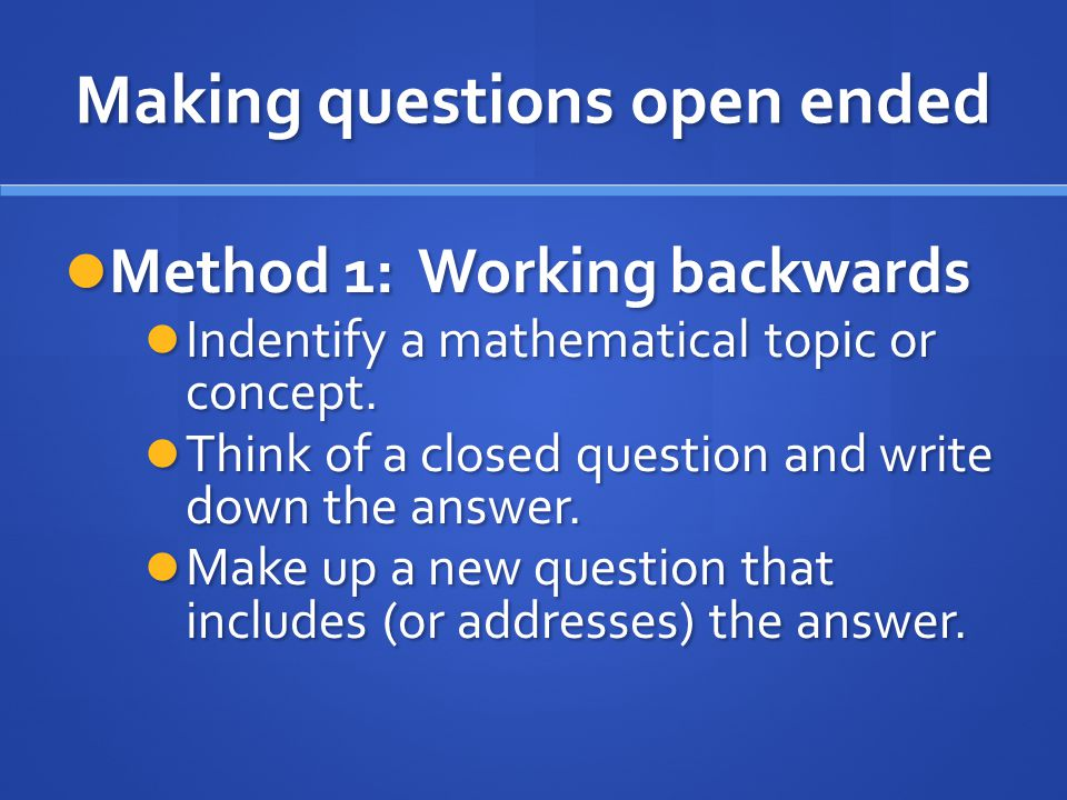 Making questions open ended Method 1: Working backwards Method 1: Working backwards Indentify a mathematical topic or concept. Indentify a mathematica