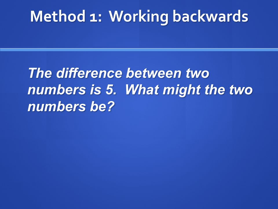 Method 1: Working backwards The difference between two numbers is 5. What might the two numbers be?