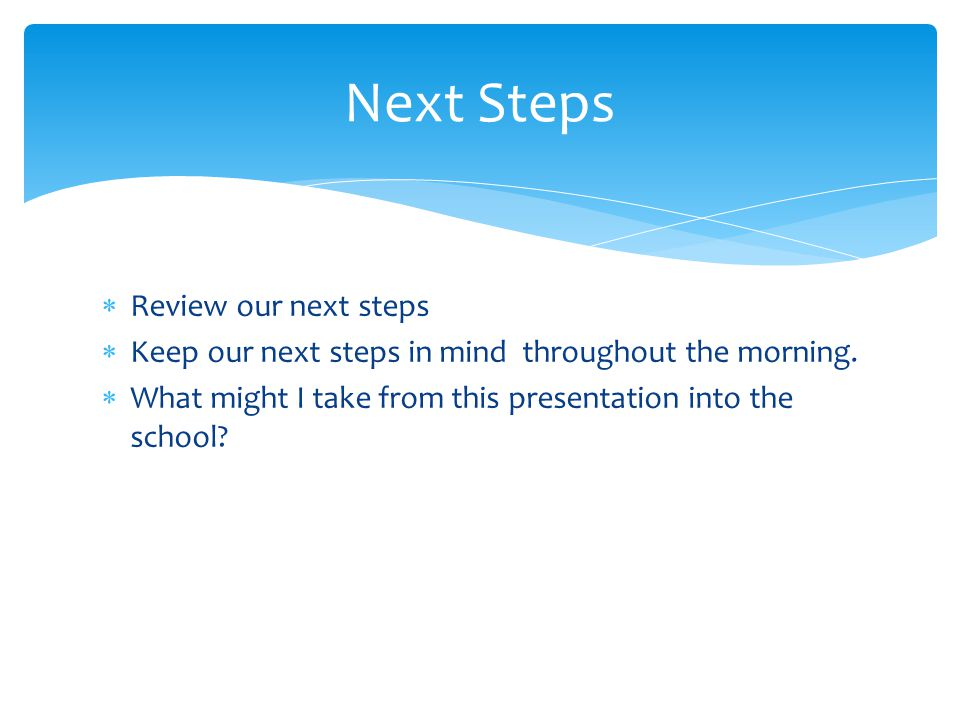  Review our next steps  Keep our next steps in mind throughout the morning.