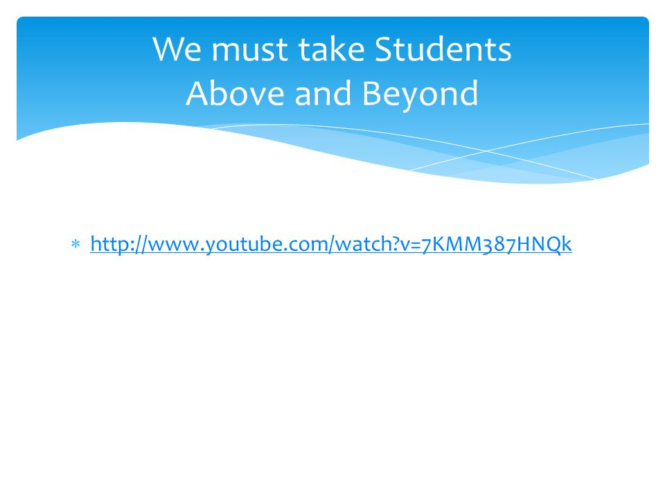  http://www.youtube.com/watch v=7KMM387HNQk http://www.youtube.com/watch v=7KMM387HNQk We must take Students Above and Beyond
