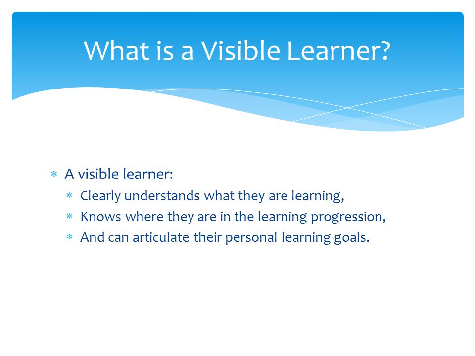  A visible learner:  Clearly understands what they are learning,  Knows where they are in the learning progression,  And can articulate their personal learning goals.