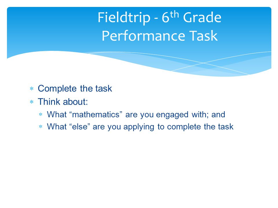 Fieldtrip - 6 th Grade Performance Task  Complete the task  Think about:  What mathematics are you engaged with; and  What else are you applying to complete the task