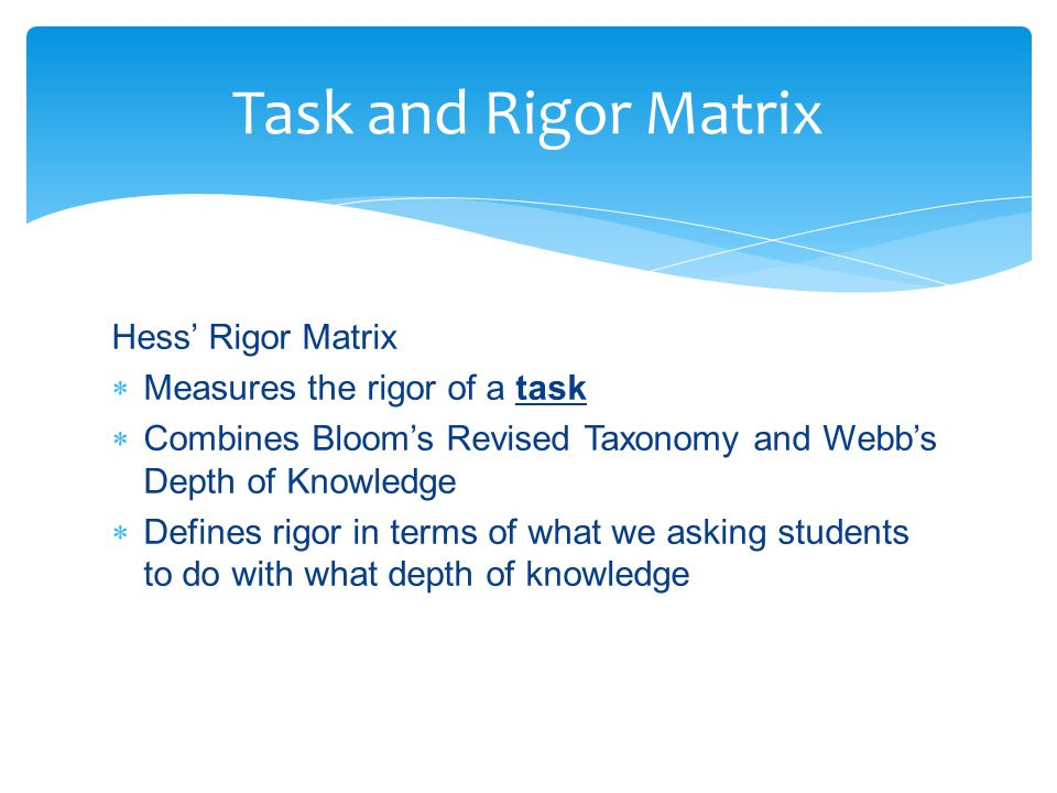 Hess' Rigor Matrix  Measures the rigor of a task  Combines Bloom's Revised Taxonomy and Webb's Depth of Knowledge  Defines rigor in terms of what we asking students to do with what depth of knowledge Task and Rigor Matrix