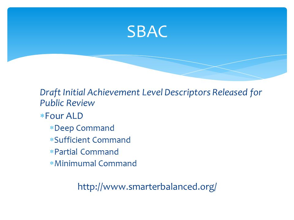 Draft Initial Achievement Level Descriptors Released for Public Review  Four ALD  Deep Command  Sufficient Command  Partial Command  Minimumal Command http://www.smarterbalanced.org/ SBAC