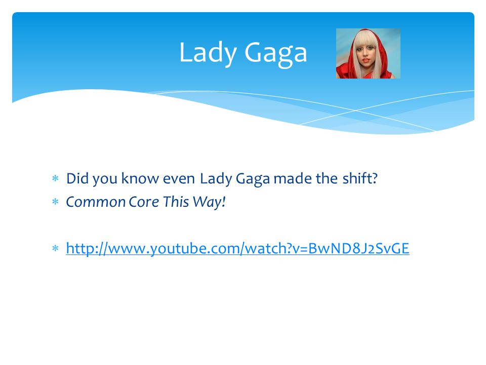  Did you know even Lady Gaga made the shift.  Common Core This Way.