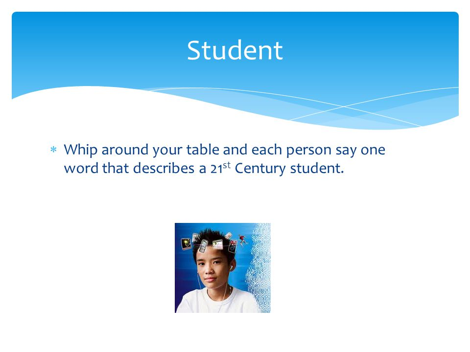  Whip around your table and each person say one word that describes a 21 st Century student.