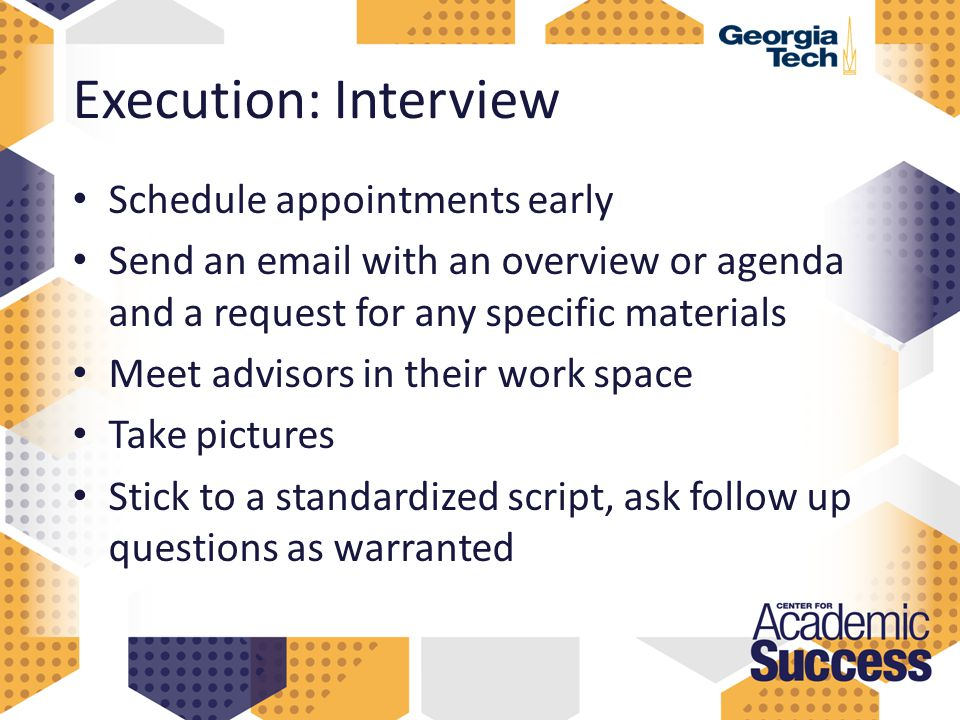 Execution: Interview Schedule appointments early Send an email with an overview or agenda and a request for any specific materials Meet advisors in their work space Take pictures Stick to a standardized script, ask follow up questions as warranted