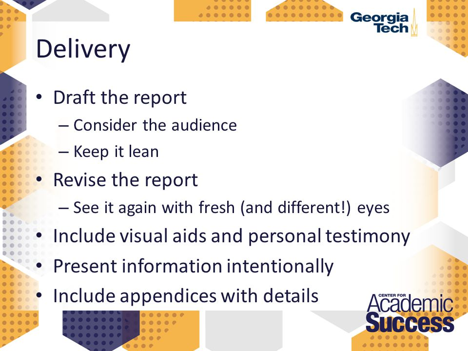Delivery Draft the report – Consider the audience – Keep it lean Revise the report – See it again with fresh (and different!) eyes Include visual aids and personal testimony Present information intentionally Include appendices with details